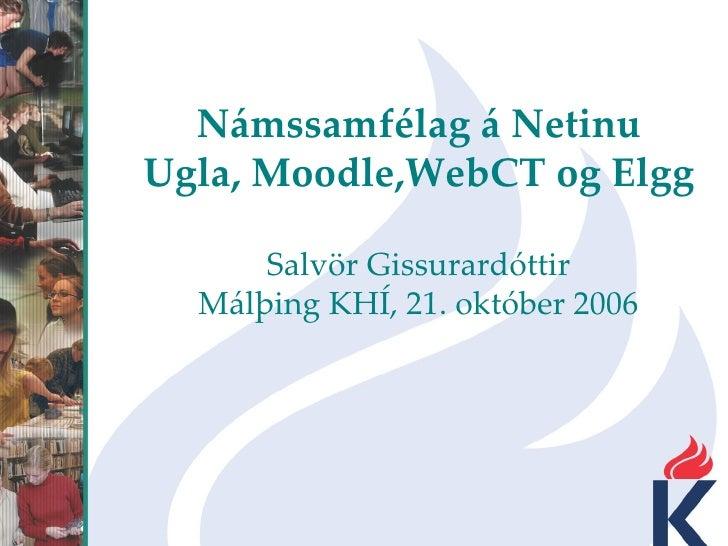 Námssamfélag á Netinu Ugla, Moodle,WebCT og Elgg Salvör Gissurardóttir Málþing KHÍ, 21. október 2006