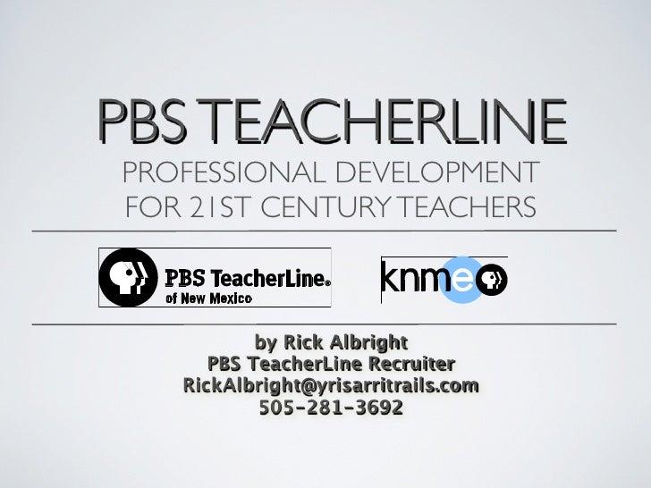 PBS TEACHERLINE PROFESSIONAL DEVELOPMENT FOR 21ST CENTURY TEACHERS               by Rick Albright       PBS TeacherLine Re...