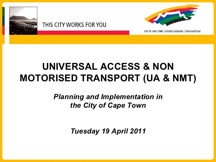 UNIVERSAL ACCESS & NON MOTORISED TRANSPORT (UA & NMT) Planning and Implementation in the City of Cape Town Tuesday 19 Apri...