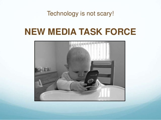 Technology is not scary!  NEW MEDIA TASK FORCE