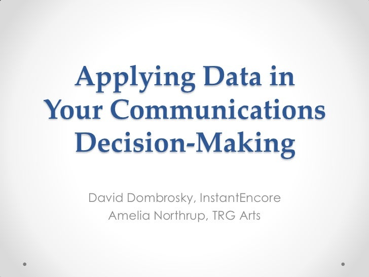 Applying Data inYour Communications  Decision-Making   David Dombrosky, InstantEncore     Amelia Northrup, TRG Arts