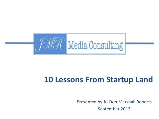 Presented by Ju-Don Marshall Roberts September 2013 10 Lessons From Startup Land