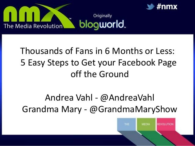 Thousands of Fans in 6 Months or Less: 5 Easy Steps to Get your Facebook Page off the Ground Andrea Vahl - @AndreaVahl Gra...