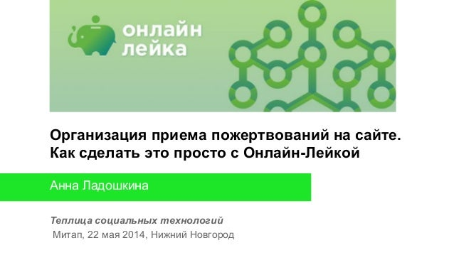 Теплица социальных технологий Митап, 22 мая 2014, Нижний Новгород Анна Ладошкина Организация приема пожертвований на сайте...