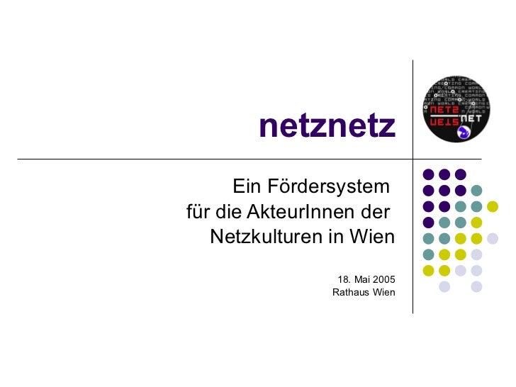 netznetz Ein Fördersystem  für die AkteurInnen der  Netzkulturen in Wien 18. Mai 2005 Rathaus Wien
