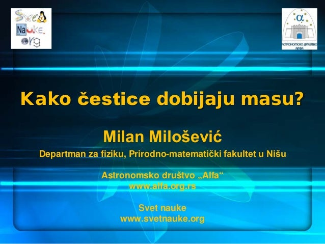 Kako čestice dobijaju masu? Milan Milošević Departman za fiziku, Prirodno-matematički fakultet u Nišu Astronomsko društvo ...