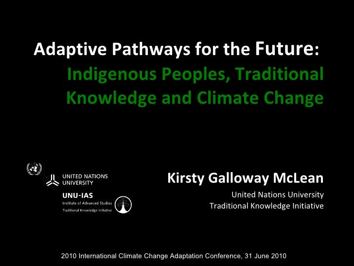 Adaptive Pathways for the  Future :   Indigenous Peoples, Traditional Knowledge and Climate Change Kirsty Galloway McLean ...