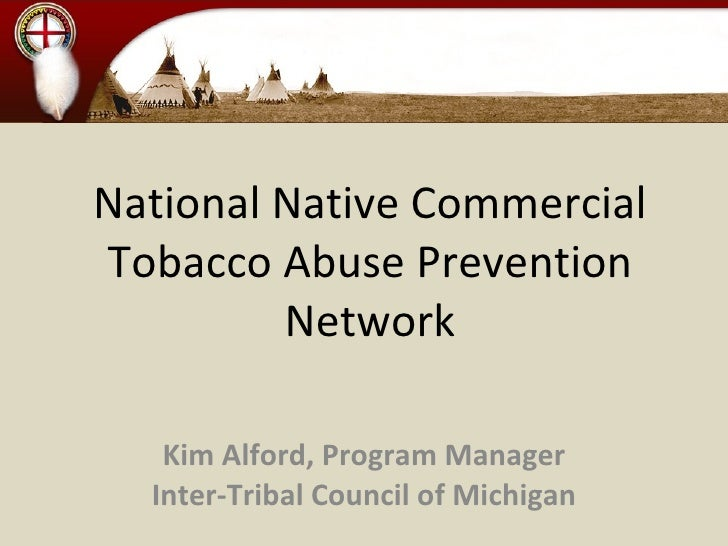 National Native Commercial Tobacco Abuse Prevention Network Kim Alford, Program Manager Inter-Tribal Council of Michigan