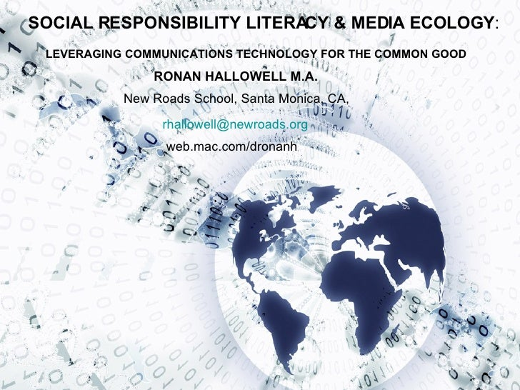 SOCIAL RESPONSIBILITY LITERACY & MEDIA ECOLOGY : LEVERAGING COMMUNICATIONS TECHNOLOGY FOR THE COMMON GOOD New Roads School...