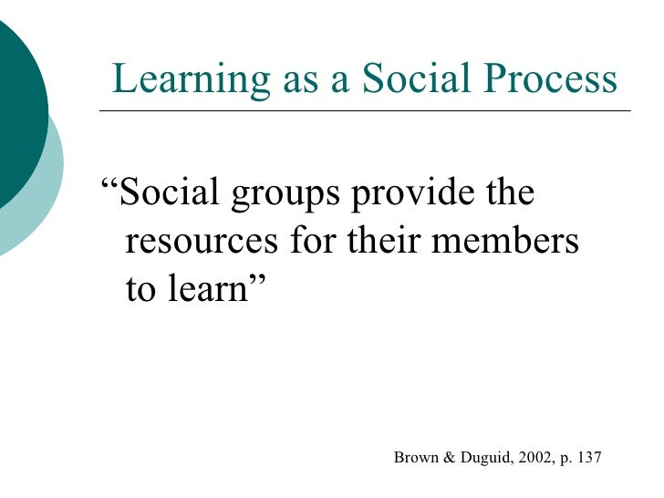 "Learning as a Social Process "" Social groups provide the resources for their members to learn"" Brown & Duguid, 2002, p. 137"