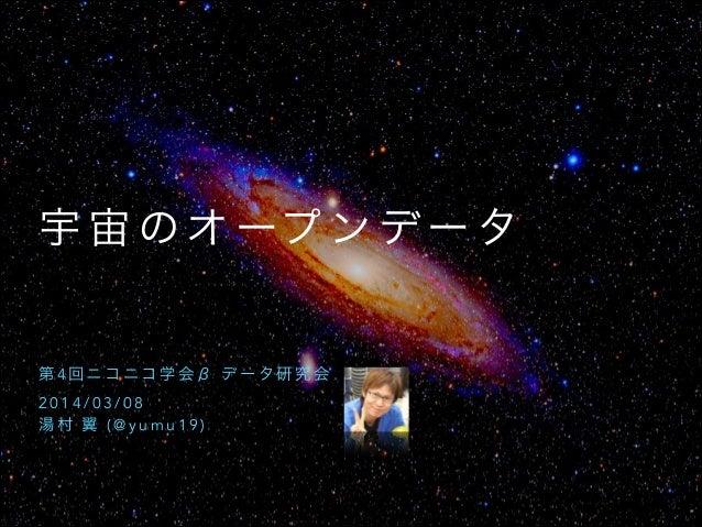 宇 宙 の オ ープ ン デ ー タ  第4回ニコニコ学会β データ研究会 2014/03/08 湯村 翼 (@yumu19)