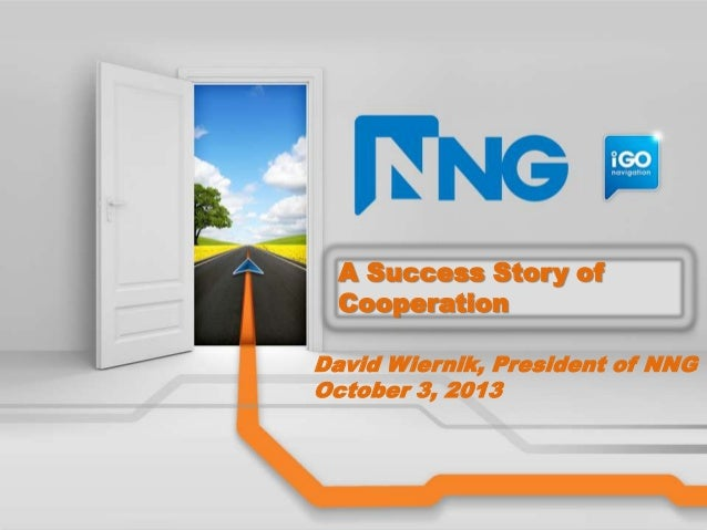A Success Story of Cooperation David Wiernik, President of NNG October 3, 2013