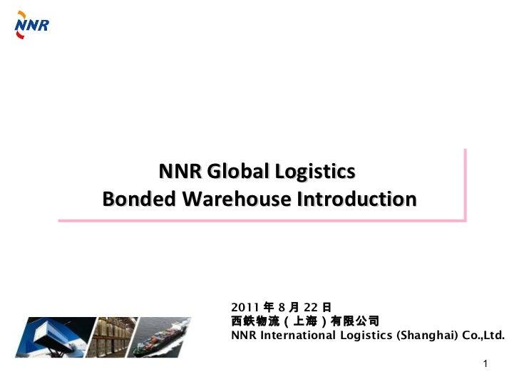 NNR Global LogisticsBonded Warehouse Introduction           2011 年 8 月 22 日           西鉄物流(上海)有限公司           NNR Internati...