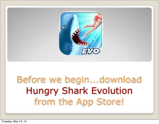 Before we begin...download Hungry Shark Evolution from the App Store! Tuesday, May 13, 14