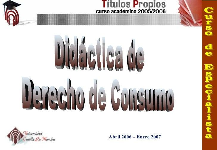 Didáctica de  Derecho de Consumo Abril 2006 – Enero 2007 Curso de Especialista