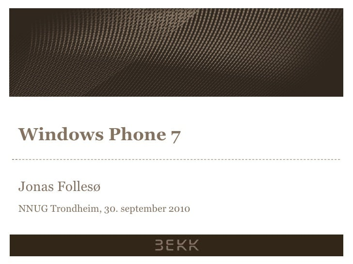 Windows Phone 7<br />Jonas Follesø<br />NNUG Trondheim, 30. september 2010<br />
