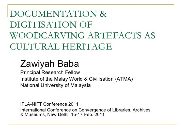DOCUMENTATION & DIGITISATION OF WOODCARVING ARTEFACTS AS CULTURAL HERITAGE Zawiyah Baba Principal Research Fellow Institut...