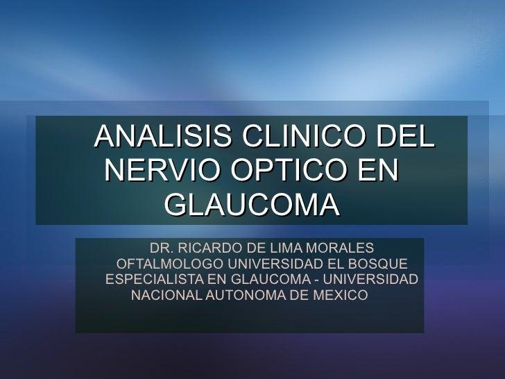 ANALISIS CLINICO DEL NERVIO OPTICO EN GLAUCOMA DR. RICARDO DE LIMA MORALES OFTALMOLOGO UNIVERSIDAD EL BOSQUE ESPECIALISTA ...