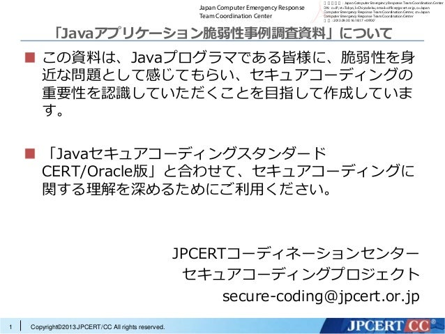 Copyright©2013 JPCERT/CC All rights reserved. 「Javaアプリケーション脆弱性事例調査資料」について この資料は、Javaプログラマである皆様に、脆弱性を身 近な問題として感じてもらい、セキュアコー...