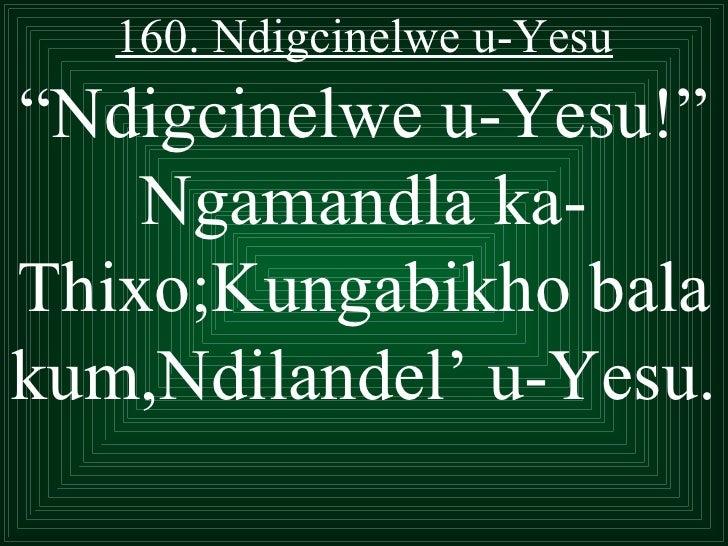 """160. Ndigcinelwe u-Yesu""""Ndigcinelwe u-Yesu!""""    Ngamandla ka-Thixo;Kungabikho balakum,Ndilandel' u-Yesu."""