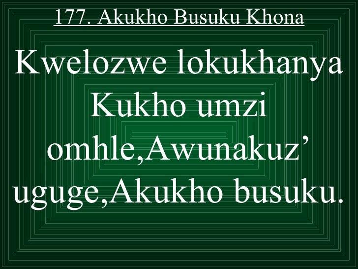 177. Akukho Busuku KhonaKwelozwe lokukhanya    Kukho umzi  omhle,Awunakuz'uguge,Akukho busuku.