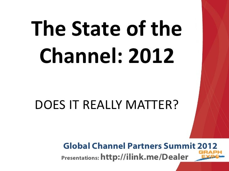The State of the Channel: 2012DOES IT REALLY MATTER?     Global Channel Partners Summit 2012    Presentations: http://ilin...