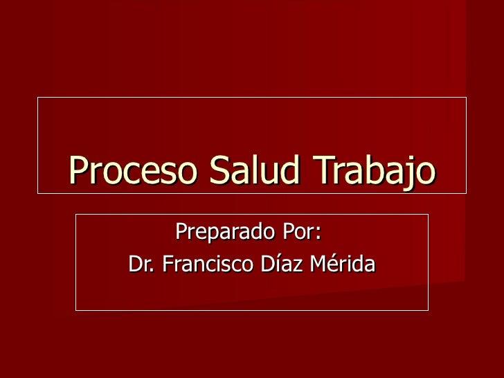 Proceso Salud Trabajo Preparado Por:  Dr. Francisco Díaz Mérida