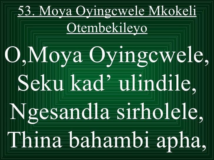 53. Moya Oyingcwele Mkokeli        OtembekileyoO,Moya Oyingcwele, Seku kad' ulindile,Ngesandla sirholele,Thina bahambi apha,