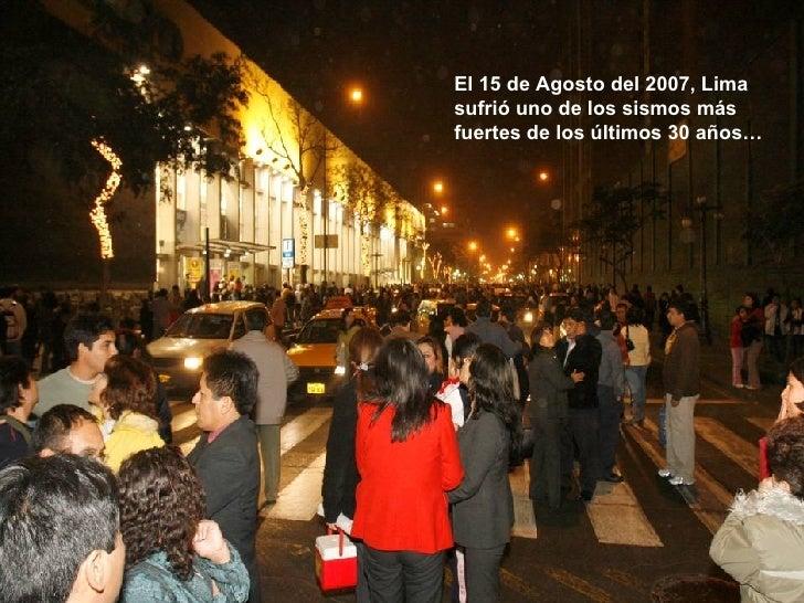 El 15 de Agosto del 2007, Lima sufrió uno de los sismos más fuertes de los últimos 30 años…