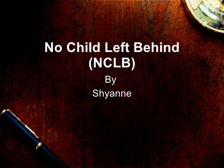 No Child Left Behind (NCLB) By  Shyanne