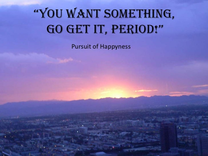 """You Want Something, <br />              Go Get It, Period!""<br />Pursuit of Happyness<br />"