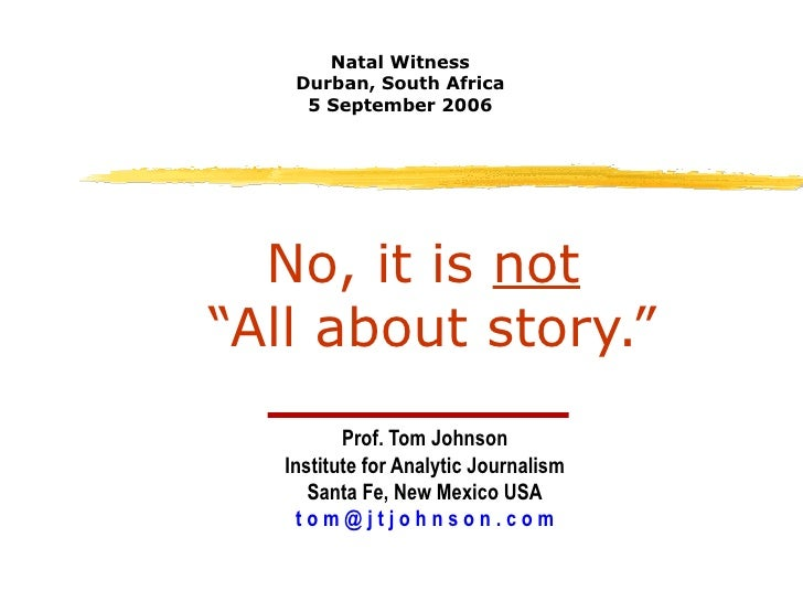 """No, it is  not   """"All about story."""" Prof. Tom Johnson Institute for Analytic Journalism Santa Fe, New Mexico USA t o m @ j..."""