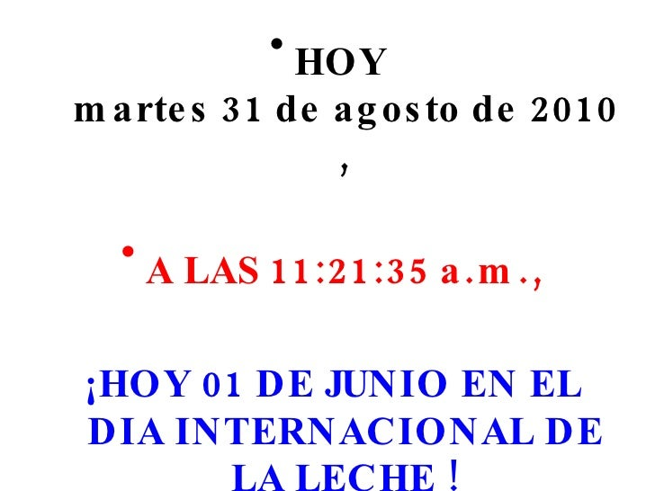 <ul><li>HOY  martes 31 de agosto de 2010 , </li></ul><ul><li>A LAS  11:05:48 a.m. , </li></ul><ul><li>¡HOY 01 DE JUNIO EN ...