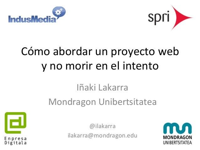 Cómo  abordar  un  proyecto  web  y  no  morir  en  el  intento  Iñaki  Lakarra  Mondragon  Unibertsitatea  @ilakarra  ila...