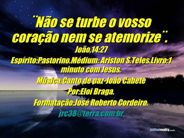 ¨Não se turbe o vosso coração nem se atemorize¨.  João,14:27 Espírito:Pastorino.Médium: Ariston S.Teles.Livro:1 minuto com...