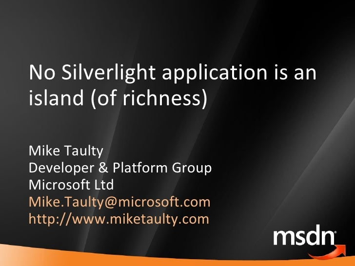 No Silverlight application is an island (of richness) Mike Taulty Developer & Platform Group Microsoft Ltd [email_address]...