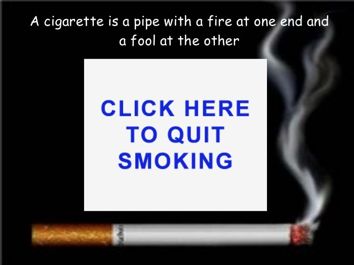 A cigarette is a pipe with a fire at one end and a fool at the other