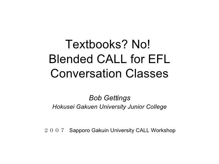 Textbooks? No!  Blended CALL for EFL Conversation Classes Bob Gettings Hokusei Gakuen University Junior College 2007  Sapp...