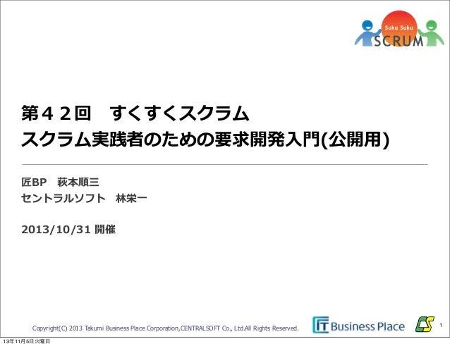 第42回 すくすくスクラム  スクラム実践者のための要求開発⼊入⾨門(公開⽤用) 匠BP 萩本順三 セントラルソフト 林林栄⼀一 2013/10/31 開催  Copyright(C) 2013 Takumi Business Pla...