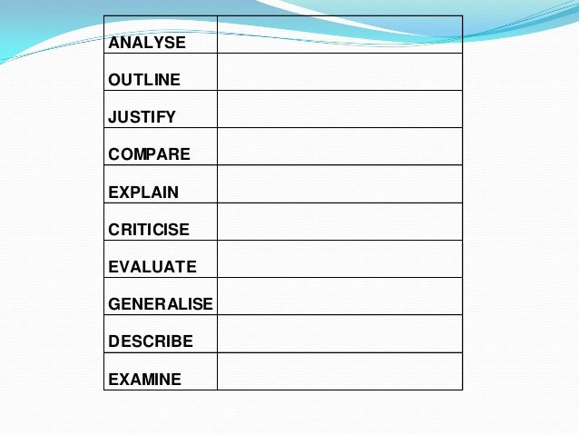 ANALYSE OUTLINE JUSTIFY COMPARE EXPLAIN CRITICISE EVALUATE GENERALISE DESCRIBE EXAMINE