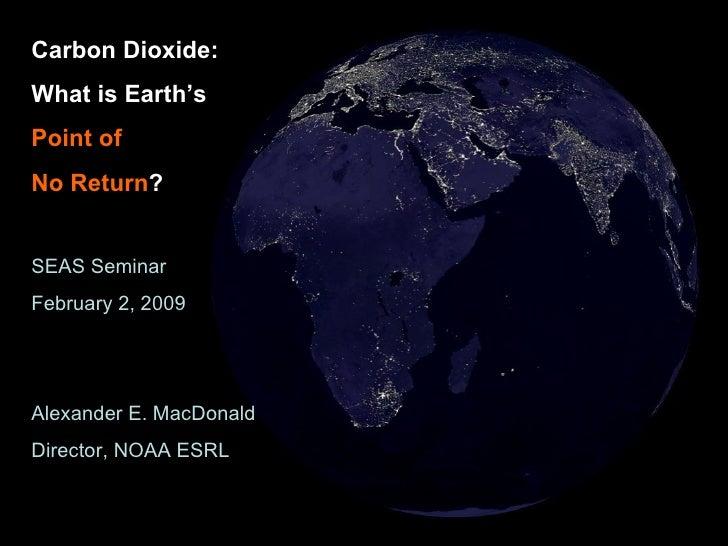 Carbon Dioxide: What is Earth's  Point of   No Return ? SEAS Seminar February 2, 2009 Alexander E. MacDonald Director, NOA...