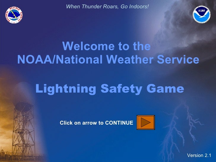 Welcome to the  NOAA/National Weather Service   Lightning Safety Game Version 2.1 Click on arrow to CONTINUE
