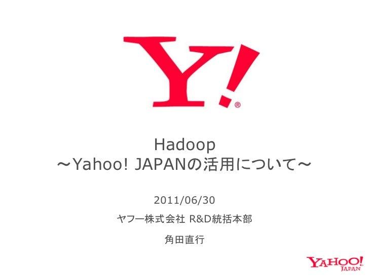 Hadoop~Yahoo! JAPANの活用について~        2011/06/30    ヤフー株式会社 R&D統括本部         角田直行
