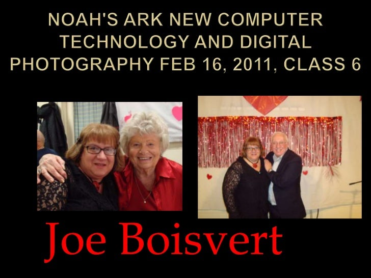 Noah's Ark New Computer Technology and Digital Photography Feb 16, 2011, Class 6<br />Joe Boisvert<br />