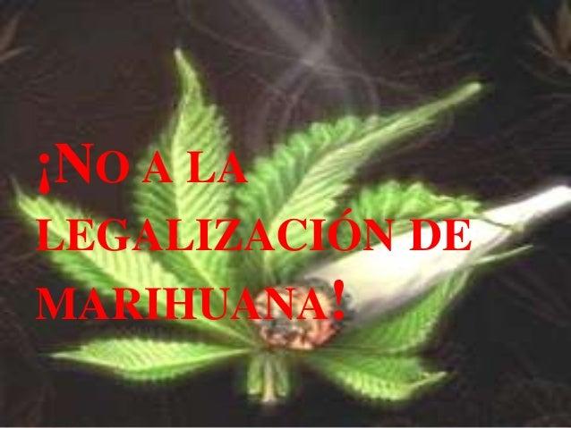 ¡NO A LA LEGALIZACIÓN DE  MARIHUANA!