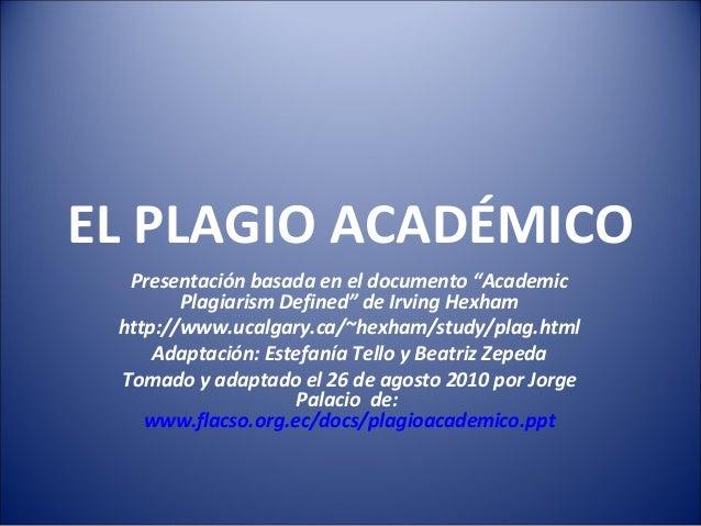 """EL PLAGIO ACADÉMICOPresentación basada en el documento """"AcademicPlagiarism Defined"""" de Irving Hexhamhttp://www.ucalgary.ca..."""