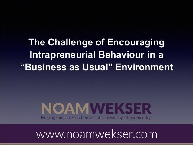 "Noam wekser - the challenge of encouraging intrapreneurial behaviour in a ""business as usual"" environment"