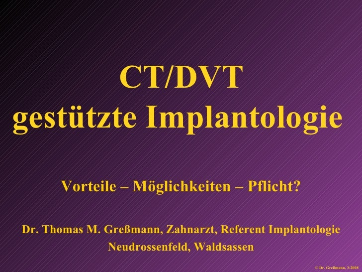 CT/DVT gestützte Implantologie   Vorteile – Möglichkeiten – Pflicht? Dr. Thomas M. Greßmann, Zahnarzt, Referent Implantolo...