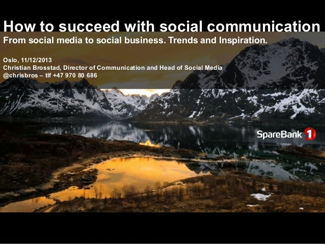 How to succeed with social communication From social media to social business. Trends and Inspiration. Oslo, 11/12/2013 Ch...