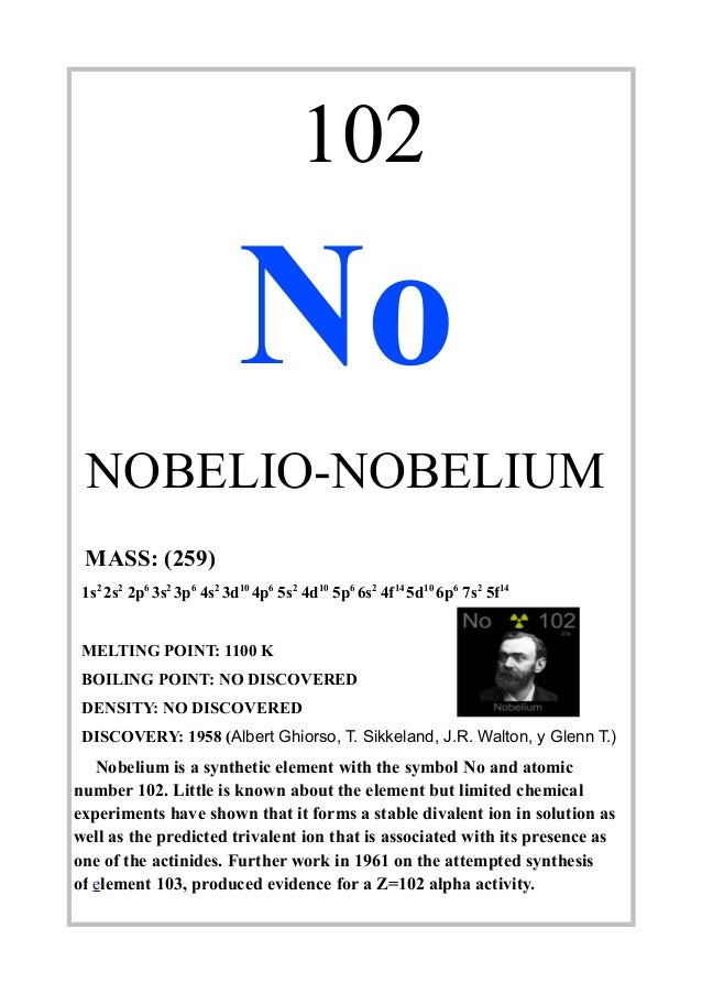 102NoNOBELIO-NOBELIUMMASS: (259)1s22s22p63s23p64s23d104p65s24d105p66s24f145d106p67s25f14MELTING POINT: 1100 KBOILING POINT...
